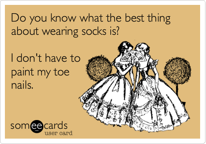 Do you know what the best thing about wearing socks is? I don't have topaint my toenails.