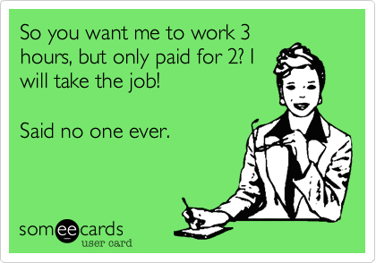 So you want me to work 3hours, but only paid for 2? Iwill take the job! Said no one ever.