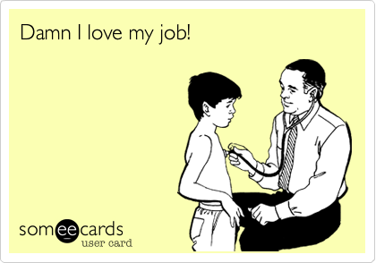 Damn I love my job!