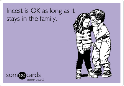 Incest is OK as long as itstays in the family.