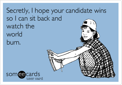 Secretly, I hope your candidate wins so I can sit back and watch theworld burn.