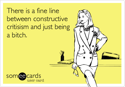 There is a fine linebetween constructivecritisism and just beinga bitch.