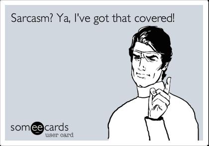 Sarcasm? Ya, I've got that covered!