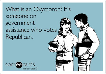 What is an Oxymoron? It's someone ongovernmentassistance who votesRepublican.
