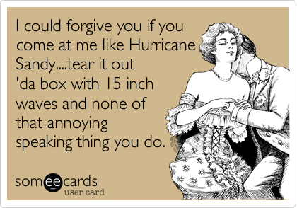 I could forgive you if youcome at me like HurricaneSandy....tear it out'da box with 15 inchwaves and none ofthat annoyingspeaking thing you do.
