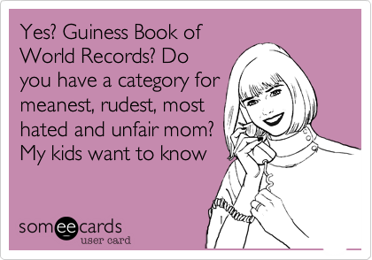 Yes? Guiness Book ofWorld Records? Doyou have a category formeanest, rudest, mosthated and unfair mom?My kids want to know