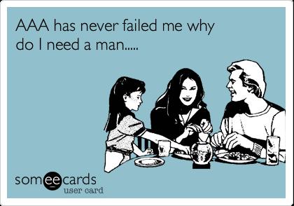 AAA has never failed me whydo I need a man.....