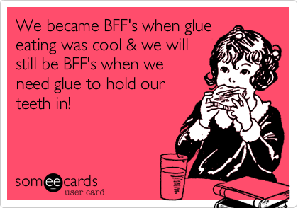 We became BFF's when glue