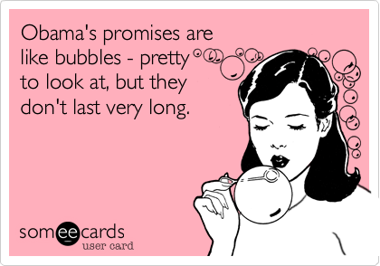 Obama's promises arelike bubbles - prettyto look at, but theydon't last very long.