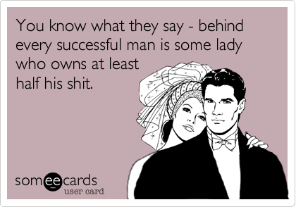 You know what they say - behind every successful man is some lady who owns at leasthalf his shit.