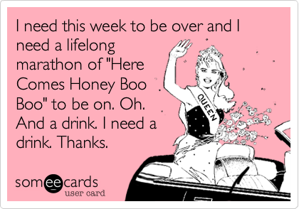 "I need this week to be over and I need a lifelongmarathon of ""HereComes Honey BooBoo"" to be on. Oh.And a drink. I need adrink. Thanks."