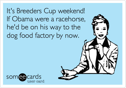 It's Breeders Cup weekend!If Obama were a racehorse,he'd be on his way to the dog food factory by now.