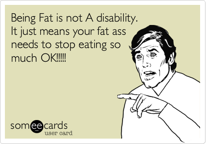 Being Fat is not A disability.It just means your fat assneeds to stop eating somuch OK!!!!!