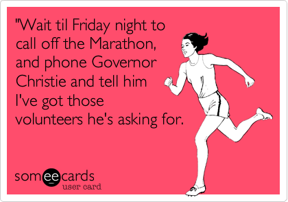 """""""Wait til Friday night tocall off the Marathon,and phone GovernorChristie and tell himI've got thosevolunteers he's asking for."""