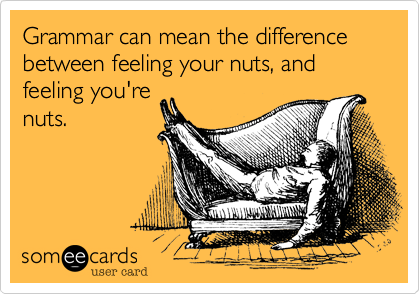 Grammar can mean the difference between feeling your nuts, andfeeling you'renuts.