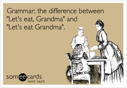 """Grammar; the difference between""""Let's eat, Grandma"""" and""""Let's eat Grandma""""."""