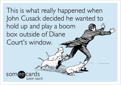 This is what really happened when John Cusack decided he wanted to hold up and play a boombox outside of DianeCourt's window.