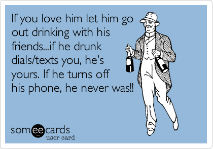 If you love him let him goout drinking with hisfriends...if he drunkdials/texts you, he'syours. If he turns offhis phone, he never was!!