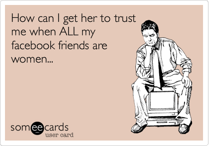 How can I get her to trustme when ALL myfacebook friends are women...