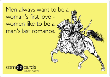 Men always want to be awoman's first love -women like to be aman's last romance.