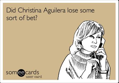 Did Christina Aguilera lose some sort of bet?