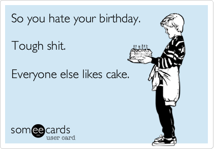 So you hate your birthday.Tough shit.Everyone else likes cake.