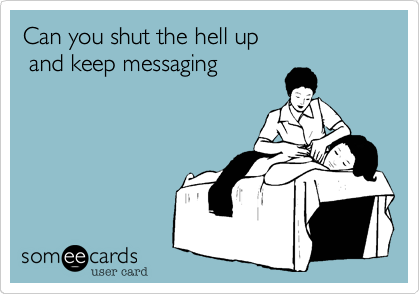 Can you shut the hell up and keep messaging