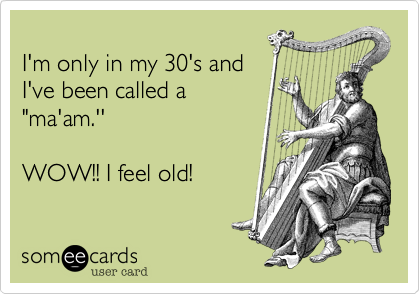 "I'm only in my 30's andI've been called a ""ma'am.'' WOW!! I feel old!"