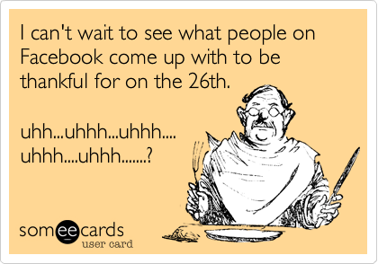 I can't wait to see what people on Facebook come up with to be thankful for on the 26th.uhh...uhhh...uhhh....uhhh....uhhh.......?