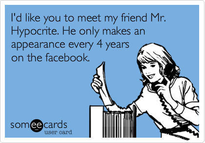 I'd like you to meet my friend Mr. Hypocrite. He only makes an appearance every 4 yearson the facebook.