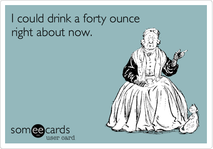 I could drink a forty ounce