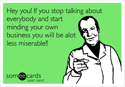 Hey you! If you stop talking about everybody and startminding your ownbusiness you will be alotless miserable!!