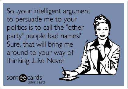 """So...your intelligent argumentto persuade me to yourpolitics is to call the """"otherparty"""" people bad names?Sure, that will bring mearound to your way ofthinking...Like Never"""