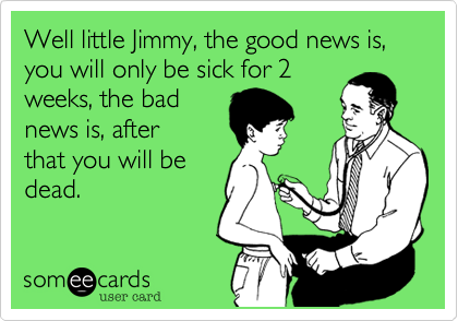 Well little Jimmy, the good news is, you will only be sick for 2