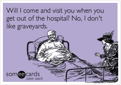 Will I come and visit you when you get out of the hospital? No, I don't like graveyards.
