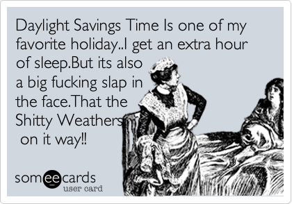 Daylight Savings Time Is one of my favorite holiday..I get an extra hour of sleep.But its also