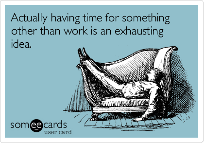Actually having time for something other than work is an exhausting idea.