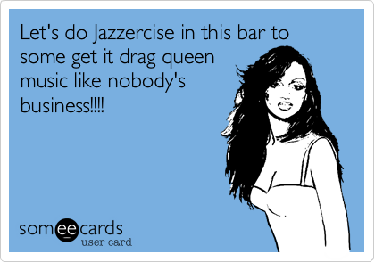 Let's do Jazzercise in this bar to some get it drag queen