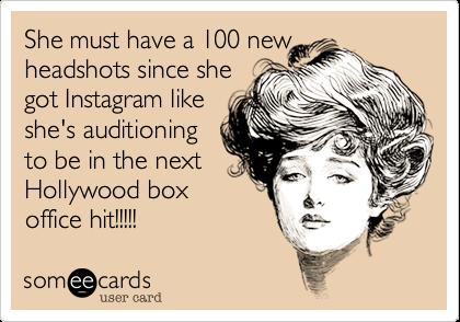 She must have a 100 newheadshots since shegot Instagram likeshe's auditioningto be in the nextHollywood boxoffice hit!!!!!