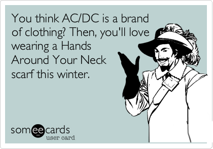 You think AC/DC is a brandof clothing? Then, you'll lovewearing a HandsAround Your Neckscarf this winter.