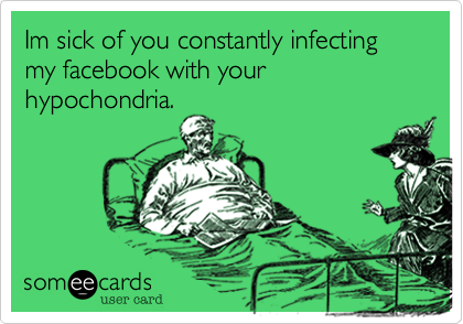 Im sick of you constantly infecting my facebook with your hypochondria.