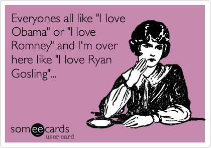 "Everyones all like ""I loveObama"" or ""I loveRomney"" and I'm overhere like ""I love RyanGosling""..."