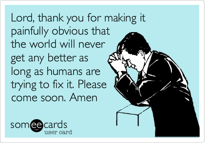 Lord, thank you for making it painfully obvious thatthe world will neverget any better aslong as humans aretrying to fix it. Pleasecome soon. Amen