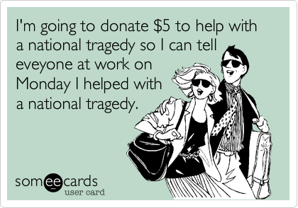 I'm going to donate $5 to help with a national tragedy so I can tell