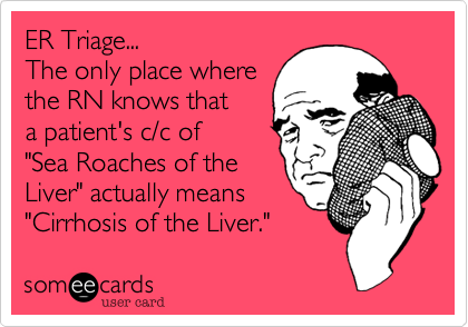 """ER Triage...The only place wherethe RN knows thata patient's c/c of""""Sea Roaches of theLiver"""" actually means""""Cirrhosis of the Liver."""""""