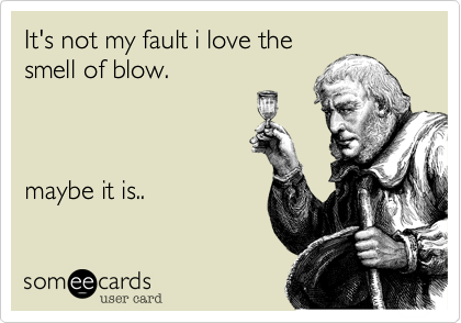 It's not my fault i love thesmell of blow.maybe it is..