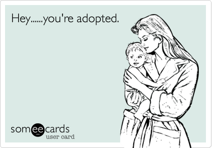 Hey......you're adopted.