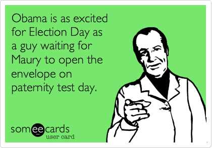Obama is as excitedfor Election Day asa guy waiting for Maury to open the envelope on paternity test day.