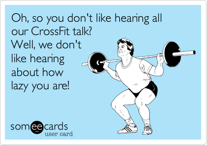 Oh, so you don't like hearing all our CrossFit talk?Well, we don'tlike hearingabout howlazy you are!