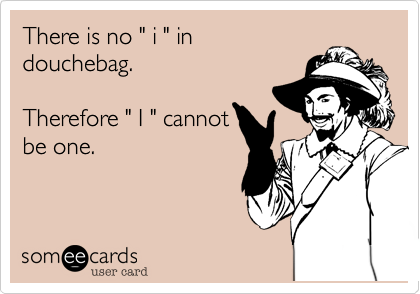 """There is no """" i """" in douchebag. Therefore """" I """" cannotbe one."""